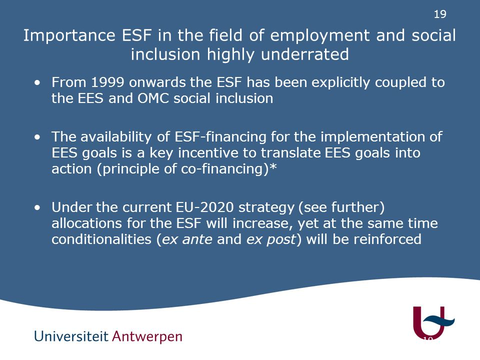 19 Importance ESF in the field of employment and social inclusion highly underrated From 1999 onwards the ESF has been explicitly coupled to the EES a