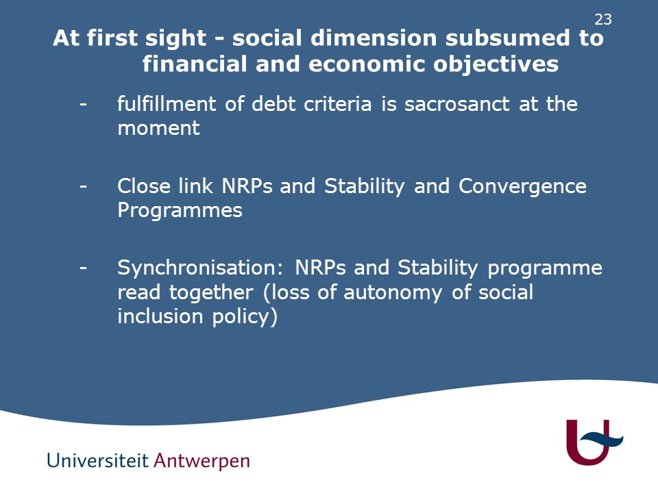 23 At first sight - social dimension subsumed to financial and economic objectives -fulfillment of debt criteria is sacrosanct at the moment -Close link NRPs and Stability and Convergence Programmes -Synchronisation: NRPs and Stability programme read together (loss of autonomy of social inclusion policy)