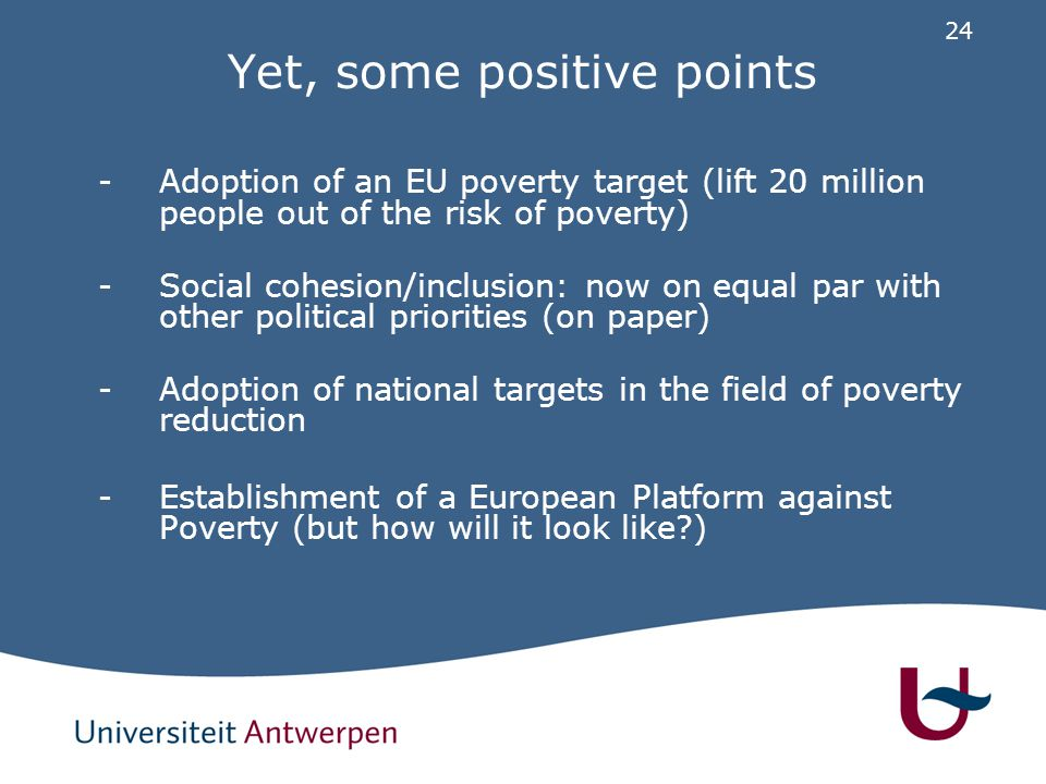 24 Yet, some positive points -Adoption of an EU poverty target (lift 20 million people out of the risk of poverty) -Social cohesion/inclusion: now on equal par with other political priorities (on paper) -Adoption of national targets in the field of poverty reduction -Establishment of a European Platform against Poverty (but how will it look like )