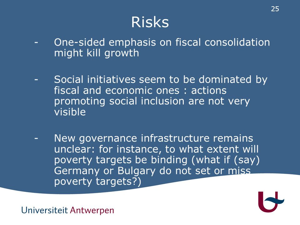 25 Risks -One-sided emphasis on fiscal consolidation might kill growth -Social initiatives seem to be dominated by fiscal and economic ones : actions promoting social inclusion are not very visible -New governance infrastructure remains unclear: for instance, to what extent will poverty targets be binding (what if (say) Germany or Bulgary do not set or miss poverty targets )
