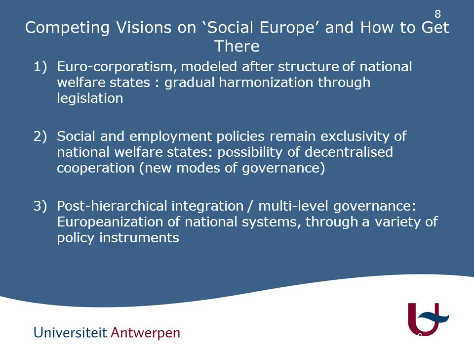 8 8 Competing Visions on 'Social Europe' and How to Get There 1)Euro-corporatism, modeled after structure of national welfare states : gradual harmonization through legislation 2)Social and employment policies remain exclusivity of national welfare states: possibility of decentralised cooperation (new modes of governance) 3)Post-hierarchical integration / multi-level governance: Europeanization of national systems, through a variety of policy instruments