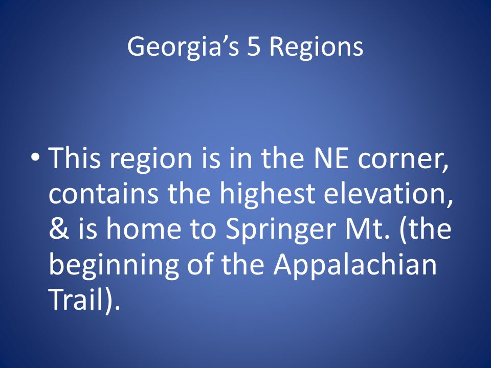 Georgia's 5 Regions This region is in the NE corner, contains the highest elevation, & is home to Springer Mt. (the beginning of the Appalachian Trail