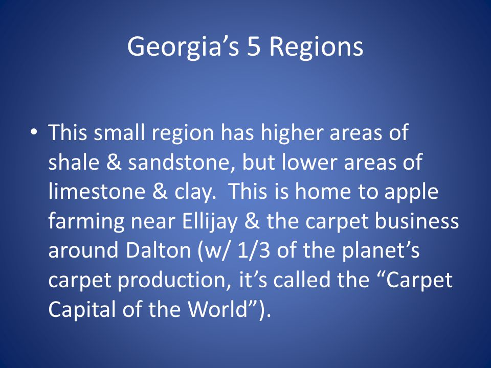 Georgia's 5 Regions This small region has higher areas of shale & sandstone, but lower areas of limestone & clay. This is home to apple farming near E