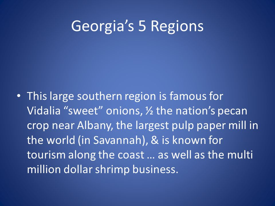 """Georgia's 5 Regions This large southern region is famous for Vidalia """"sweet"""" onions, ½ the nation's pecan crop near Albany, the largest pulp paper mil"""