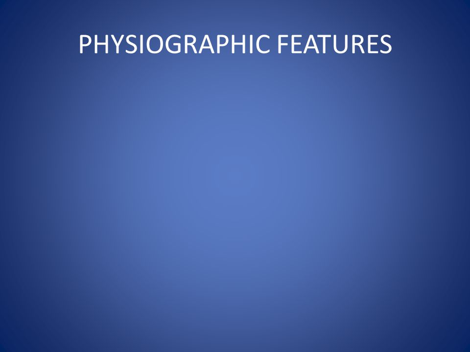 PHYSIOGRAPHIC FEATURES