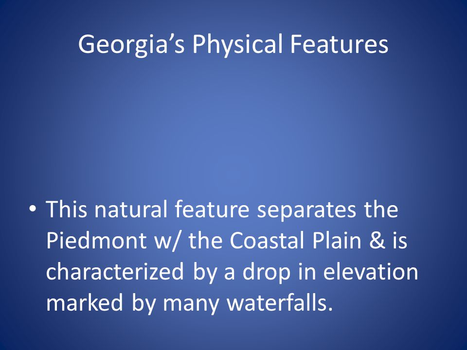 Georgia's Physical Features This natural feature separates the Piedmont w/ the Coastal Plain & is characterized by a drop in elevation marked by many