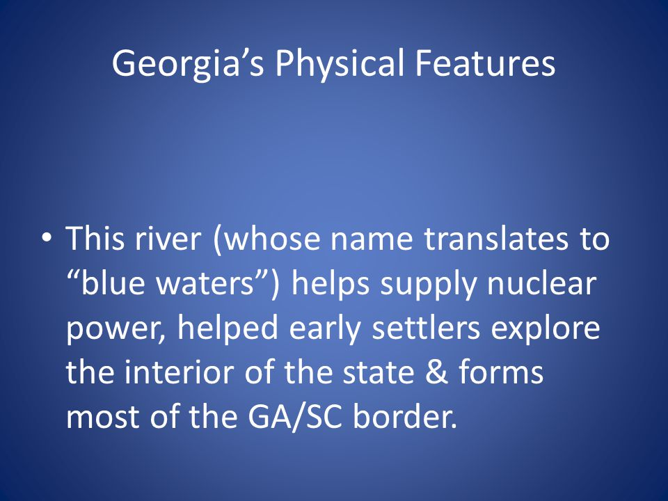 """Georgia's Physical Features This river (whose name translates to """"blue waters"""") helps supply nuclear power, helped early settlers explore the interior"""