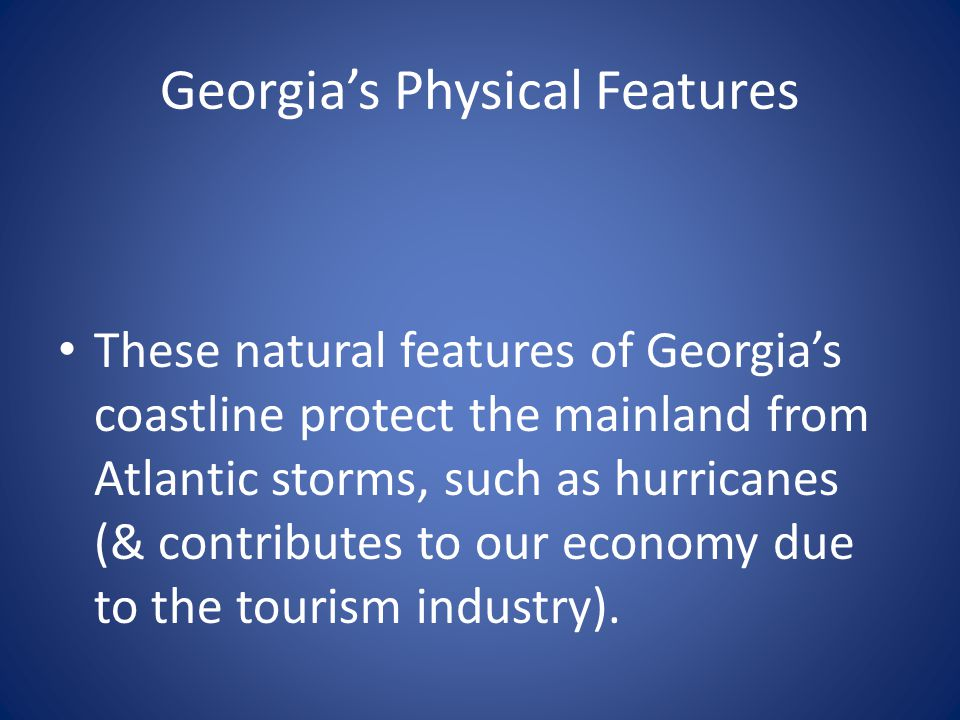 Georgia's Physical Features These natural features of Georgia's coastline protect the mainland from Atlantic storms, such as hurricanes (& contributes
