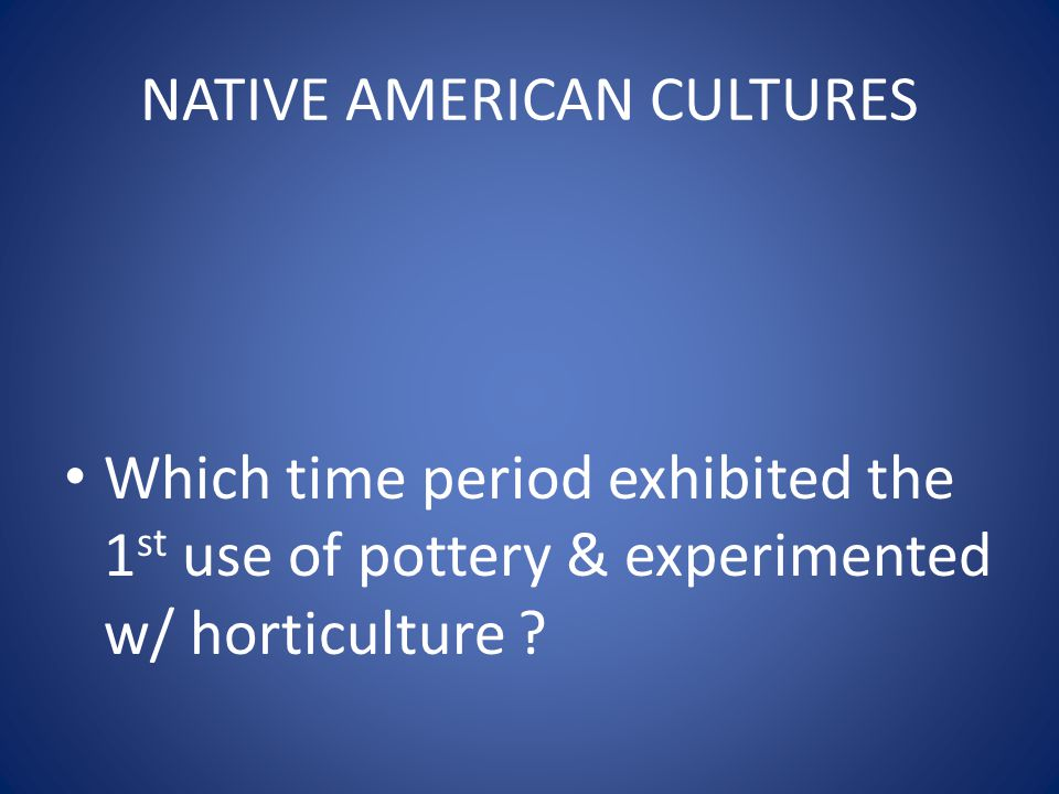 NATIVE AMERICAN CULTURES Which time period exhibited the 1 st use of pottery & experimented w/ horticulture ?