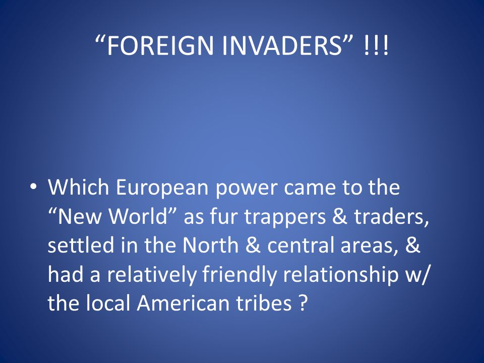 """Which European power came to the """"New World"""" as fur trappers & traders, settled in the North & central areas, & had a relatively friendly relationship"""