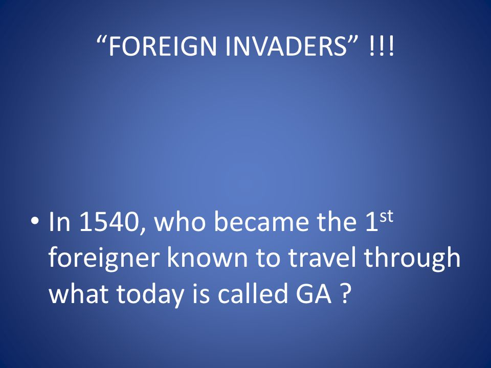"""""""FOREIGN INVADERS"""" !!! In 1540, who became the 1 st foreigner known to travel through what today is called GA ?"""