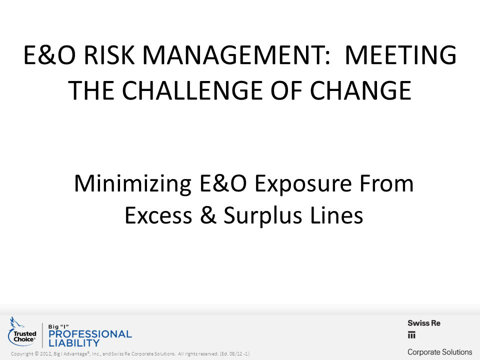 Copyright © 2012, Big I Advantage®, Inc., and Swiss Re Corporate Solutions. All rights reserved. (Ed. 08/12 -1) E&O RISK MANAGEMENT: MEETING THE CHALL