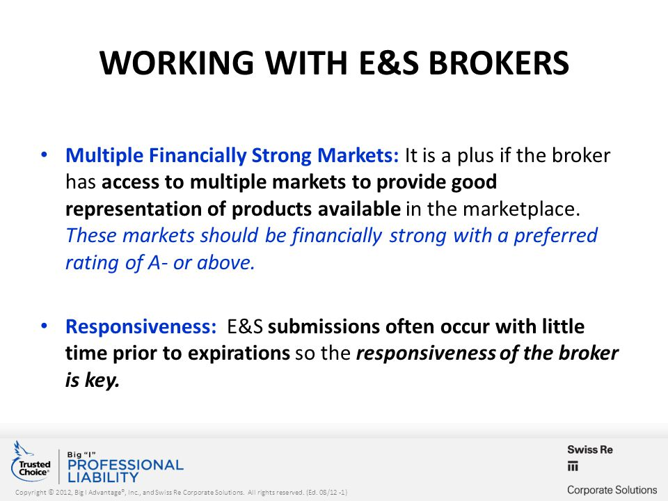 Copyright © 2012, Big I Advantage®, Inc., and Swiss Re Corporate Solutions. All rights reserved. (Ed. 08/12 -1) WORKING WITH E&S BROKERS Multiple Fina
