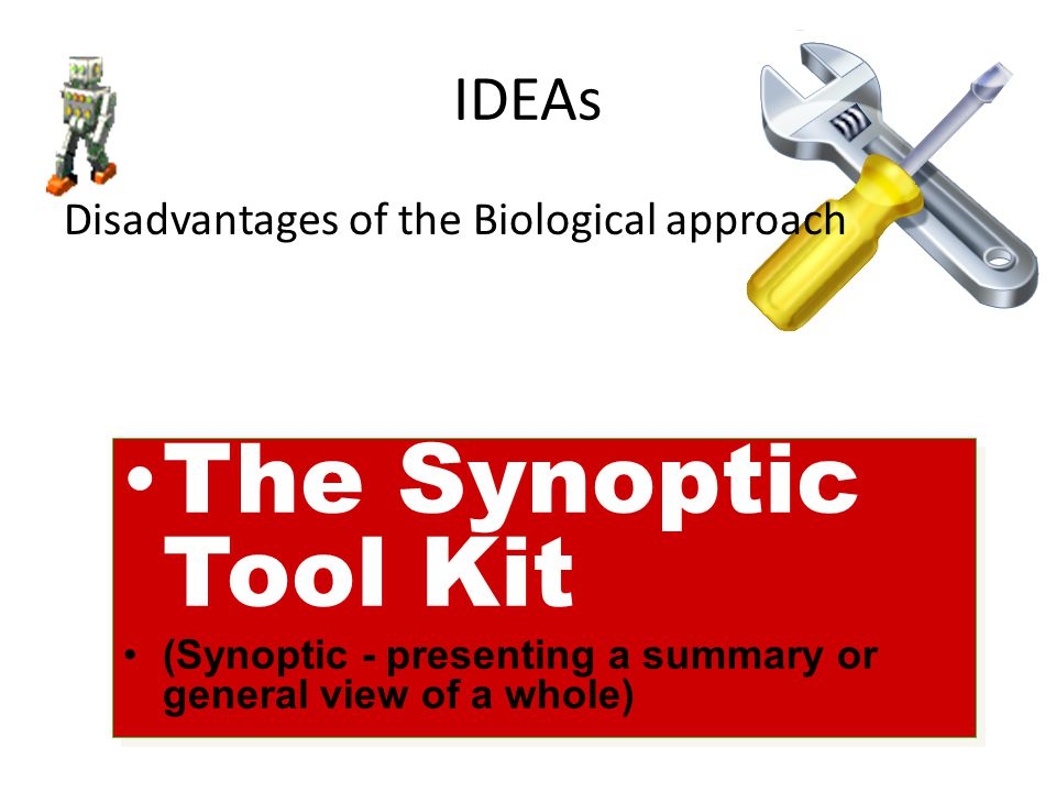 IDEAs Disadvantages of the Biological approach The Synoptic Tool Kit (Synoptic - presenting a summary or general view of a whole) The Synoptic Tool Ki