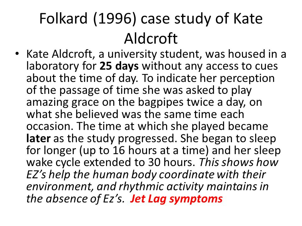 Folkard (1996) case study of Kate Aldcroft Kate Aldcroft, a university student, was housed in a laboratory for 25 days without any access to cues abou