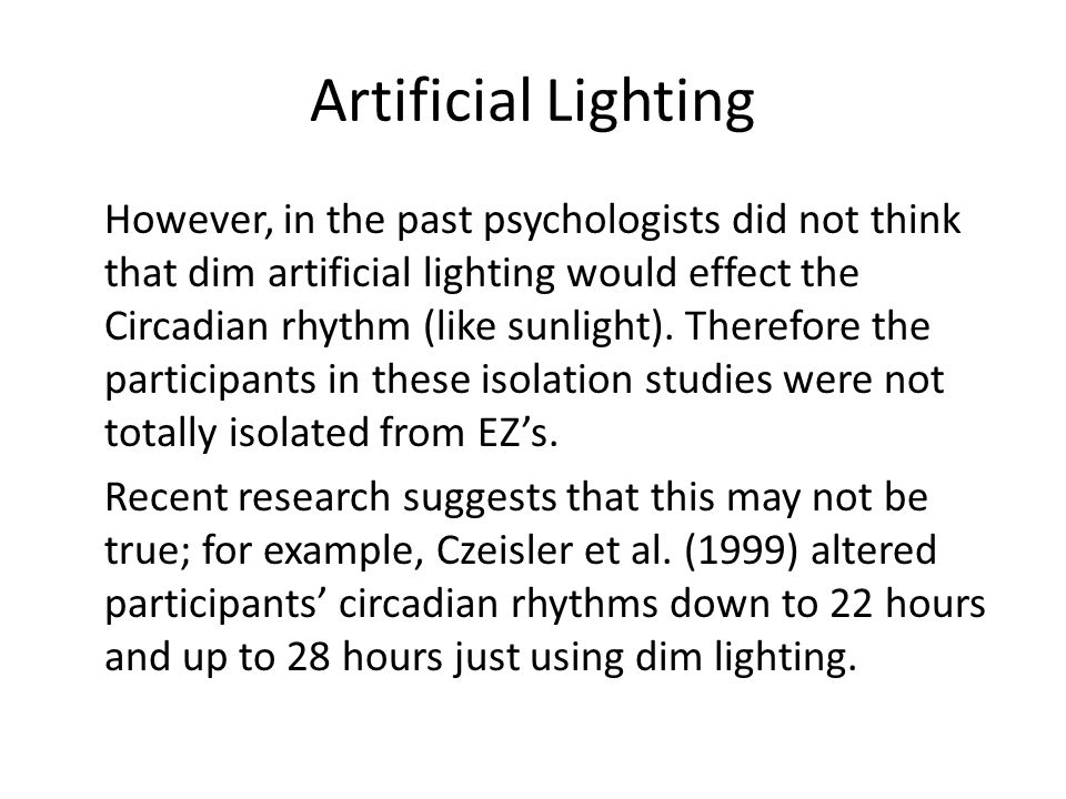 Artificial Lighting However, in the past psychologists did not think that dim artificial lighting would effect the Circadian rhythm (like sunlight). T