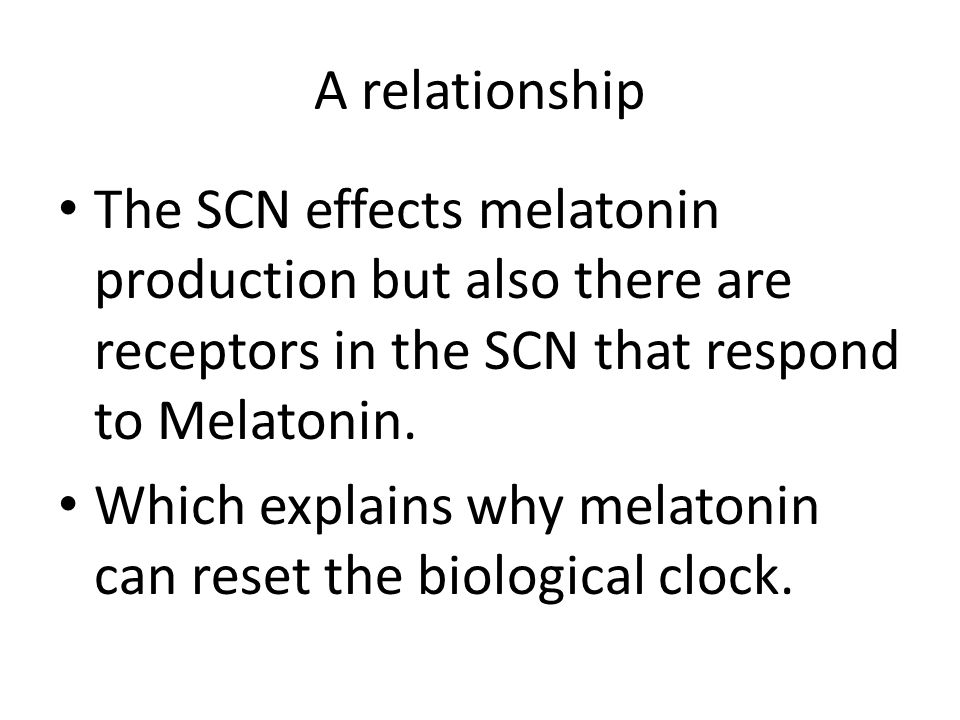 A relationship The SCN effects melatonin production but also there are receptors in the SCN that respond to Melatonin. Which explains why melatonin ca