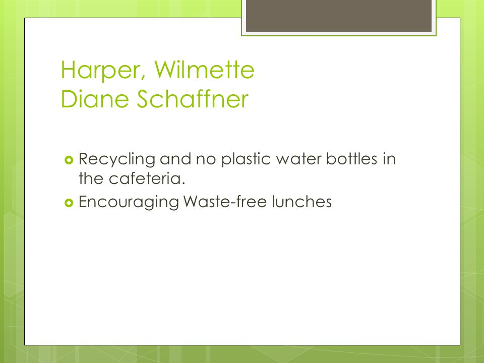 Harper, Wilmette Diane Schaffner  Recycling and no plastic water bottles in the cafeteria.