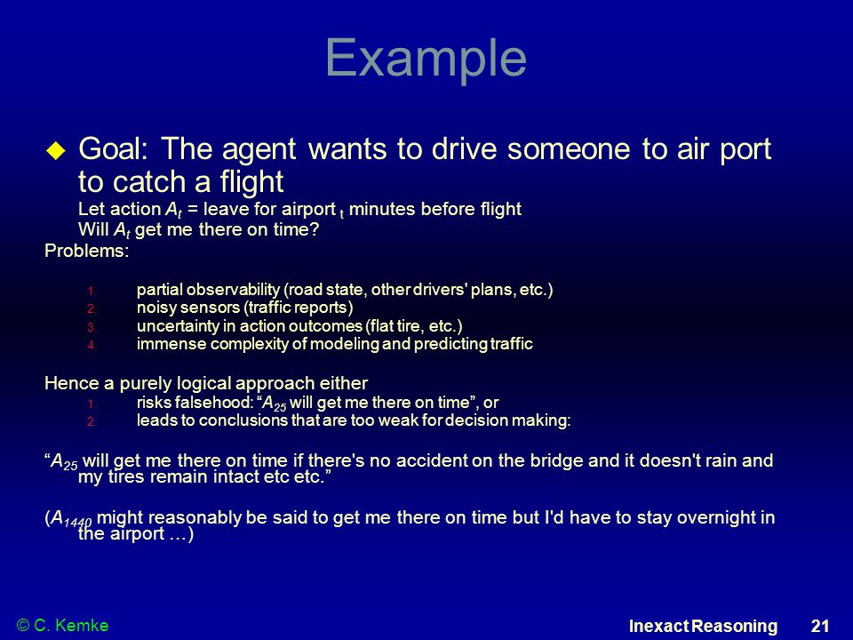 © C. Kemke Inexact Reasoning 21 Example  Goal: The agent wants to drive someone to air port to catch a flight Let action A t = leave for airport t mi