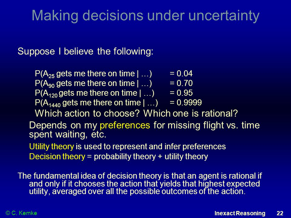© C. Kemke Inexact Reasoning 22 Making decisions under uncertainty Suppose I believe the following: P(A 25 gets me there on time | …) = 0.04 P(A 90 ge