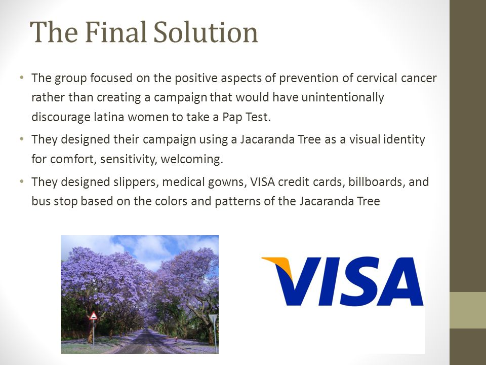 The Final Solution The group focused on the positive aspects of prevention of cervical cancer rather than creating a campaign that would have unintentionally discourage latina women to take a Pap Test.