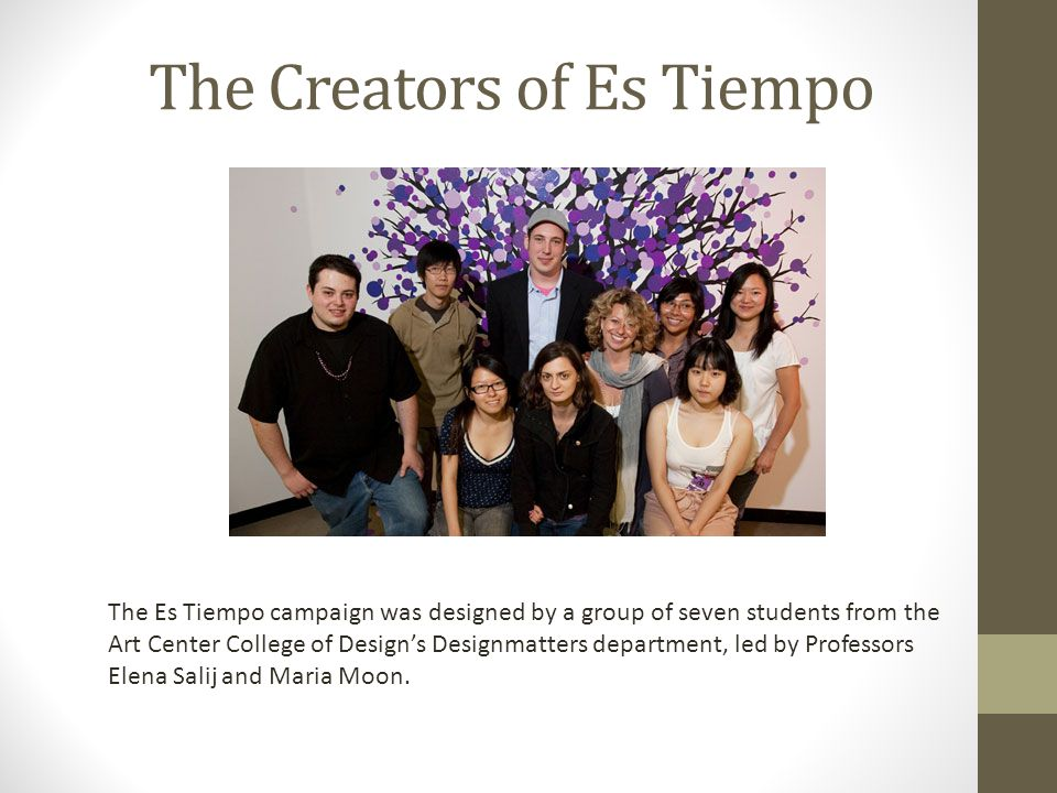 The Creators of Es Tiempo The Es Tiempo campaign was designed by a group of seven students from the Art Center College of Design's Designmatters department, led by Professors Elena Salij and Maria Moon.