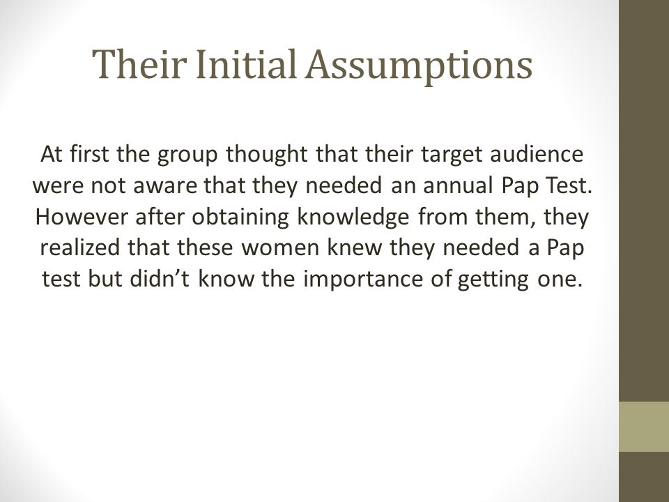 Their Initial Assumptions At first the group thought that their target audience were not aware that they needed an annual Pap Test.