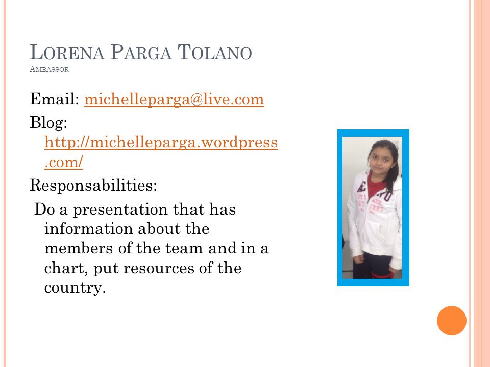 L ORENA P ARGA T OLANO A MBASSOR   Blog:     Responsabilities: Do a presentation that has information about the members of the team and in a chart, put resources of the country.