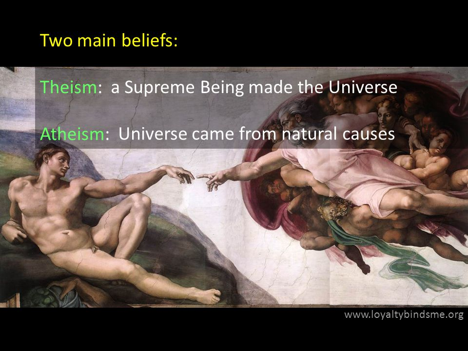 www.loyaltybindsme.org Two main beliefs: Theism: Atheism: a Supreme Being made the Universe Universe came from natural causes