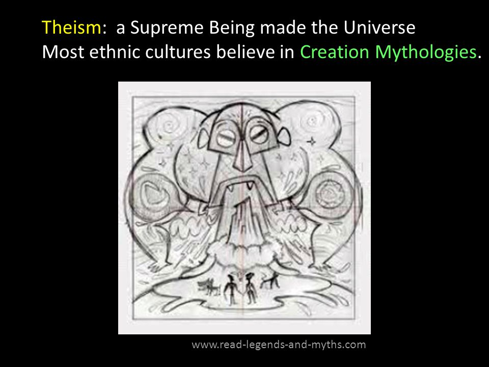 Theism: a Supreme Being made the Universe Most ethnic cultures believe in Creation Mythologies.