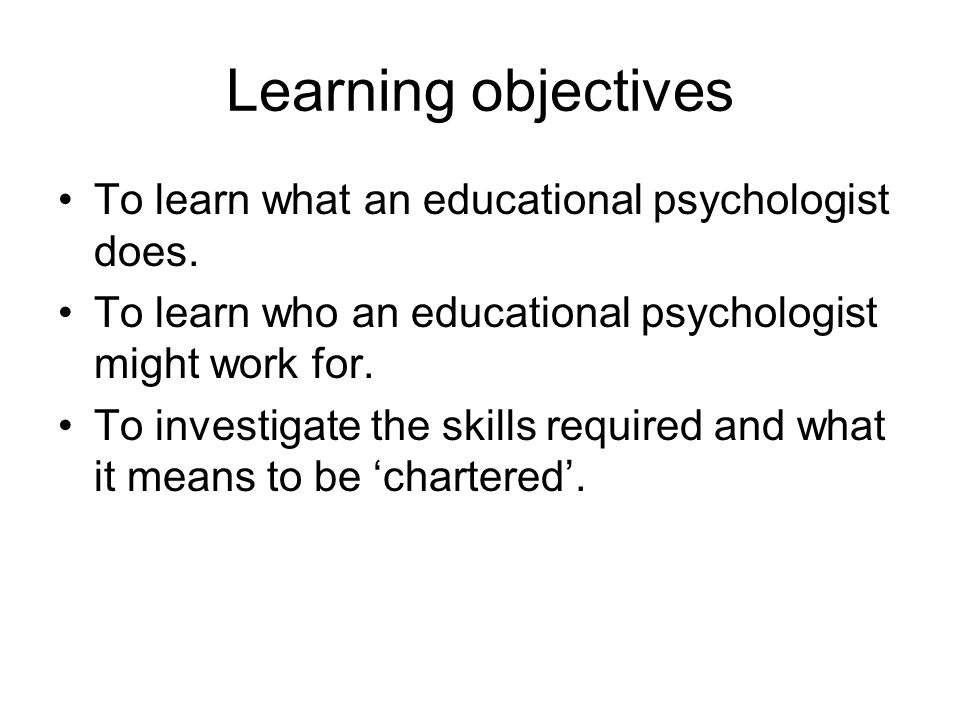 Learning objectives To learn what an educational psychologist does.