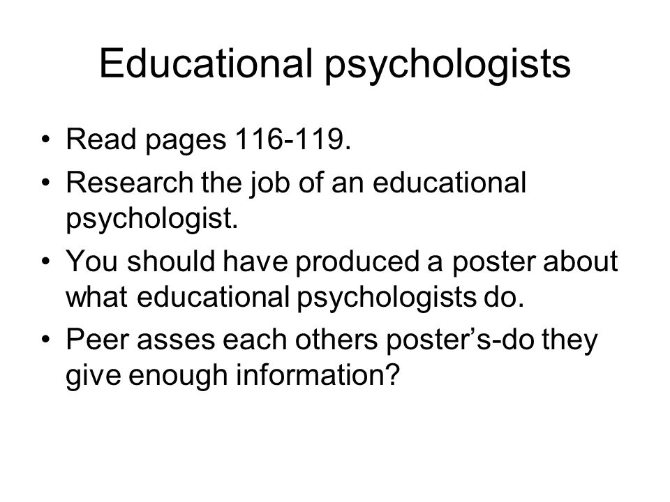 Educational psychologists Read pages 116-119. Research the job of an educational psychologist.