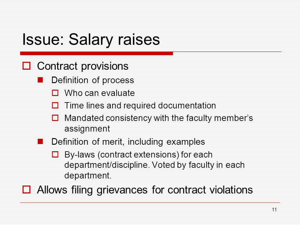 11 Issue: Salary raises  Contract provisions Definition of process  Who can evaluate  Time lines and required documentation  Mandated consistency with the faculty member's assignment Definition of merit, including examples  By-laws (contract extensions) for each department/discipline.