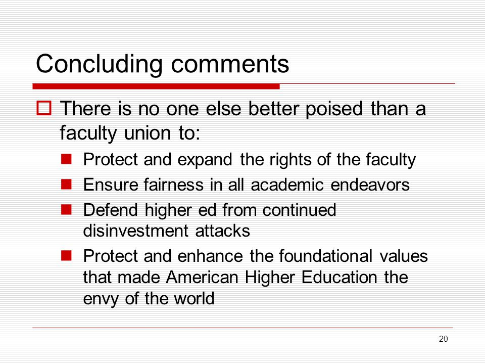 20 Concluding comments  There is no one else better poised than a faculty union to: Protect and expand the rights of the faculty Ensure fairness in all academic endeavors Defend higher ed from continued disinvestment attacks Protect and enhance the foundational values that made American Higher Education the envy of the world