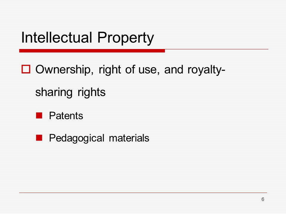6 Intellectual Property  Ownership, right of use, and royalty- sharing rights Patents Pedagogical materials