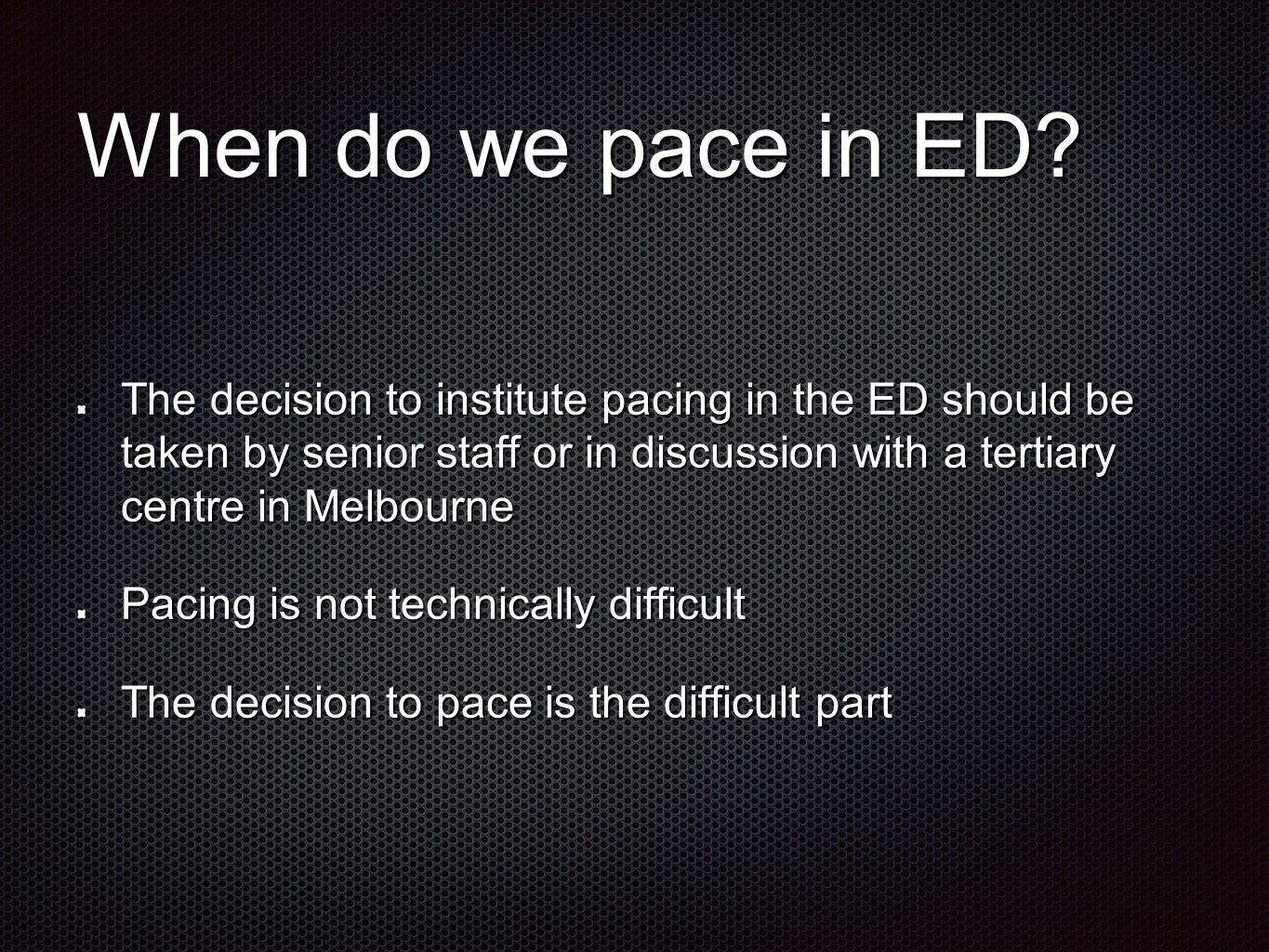 When do we pace in ED? The decision to institute pacing in the ED should be taken by senior staff or in discussion with a tertiary centre in Melbourne