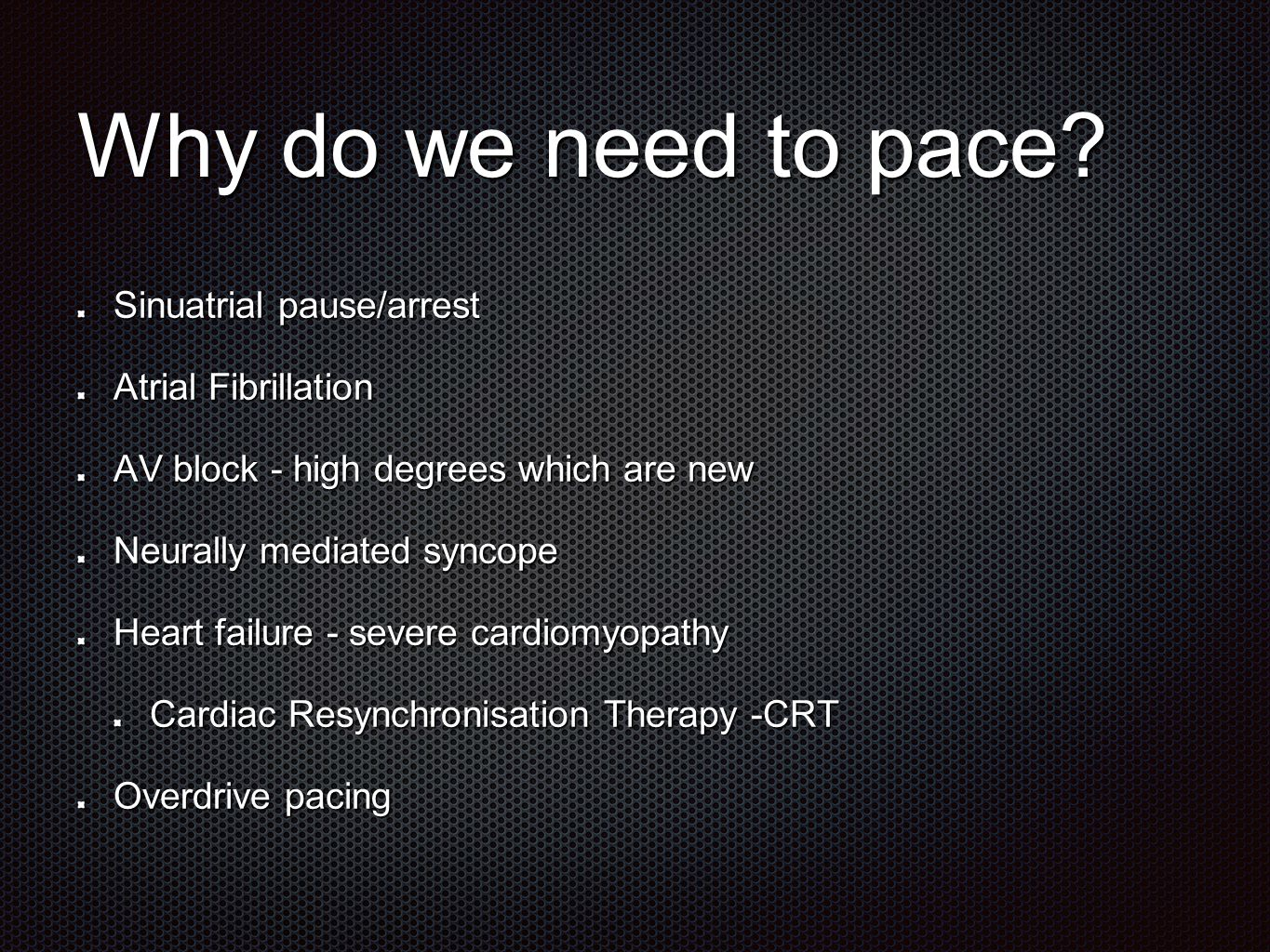 Why do we need to pace? Sinuatrial pause/arrest Atrial Fibrillation AV block - high degrees which are new Neurally mediated syncope Heart failure - se