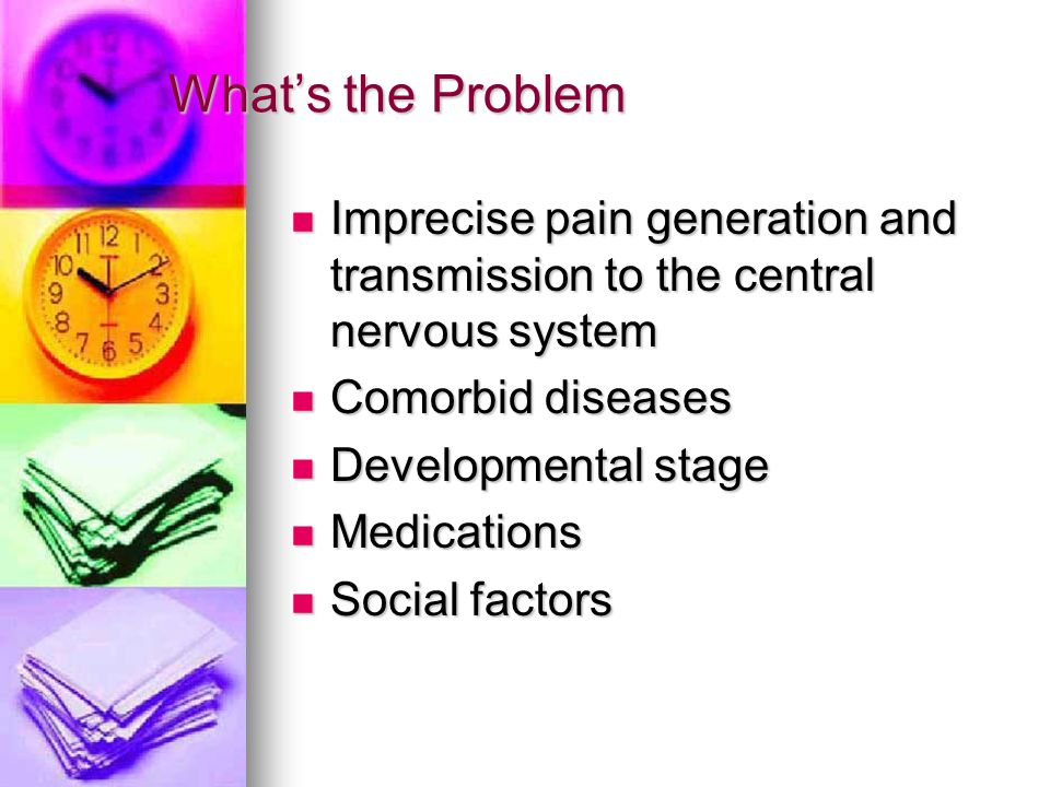 What's the Problem Imprecise pain generation and transmission to the central nervous system Imprecise pain generation and transmission to the central