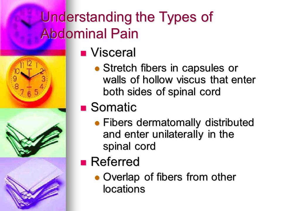 Understanding the Types of Abdominal Pain Visceral Visceral Stretch fibers in capsules or walls of hollow viscus that enter both sides of spinal cord