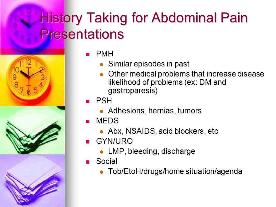 History Taking for Abdominal Pain Presentations PMH PMH Similar episodes in past Similar episodes in past Other medical problems that increase disease
