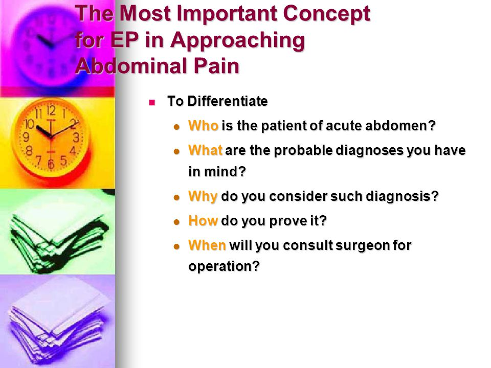 The Most Important Concept for EP in Approaching Abdominal Pain To Differentiate To Differentiate Who is the patient of acute abdomen? Who is the pati