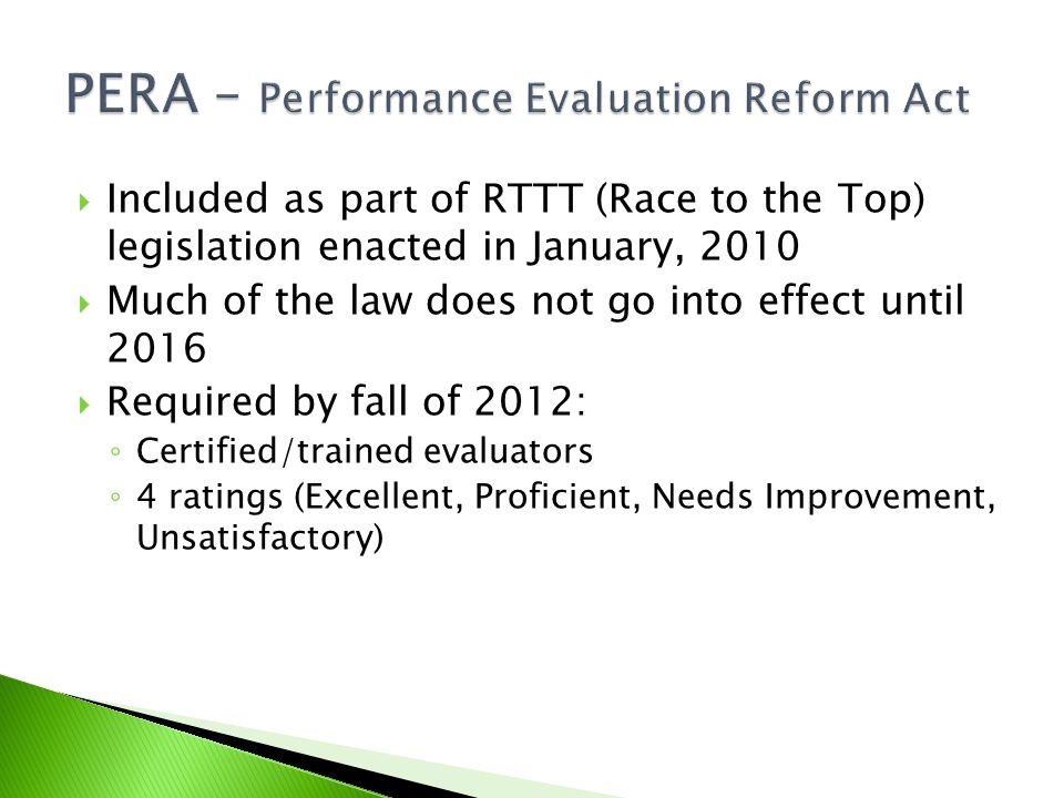  Included as part of RTTT (Race to the Top) legislation enacted in January, 2010  Much of the law does not go into effect until 2016  Required by fall of 2012: ◦ Certified/trained evaluators ◦ 4 ratings (Excellent, Proficient, Needs Improvement, Unsatisfactory)