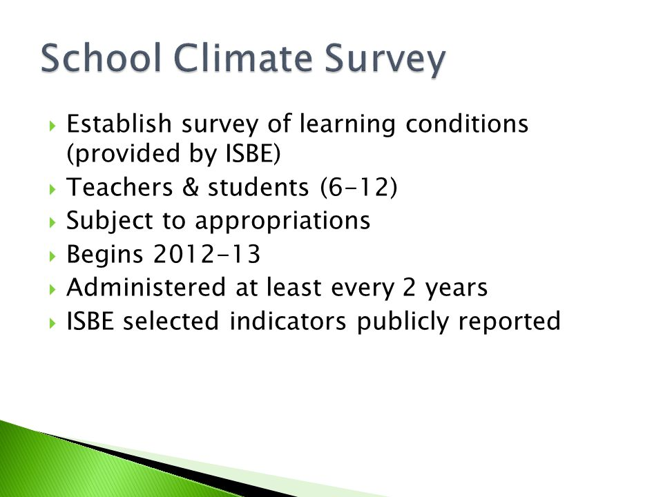  Establish survey of learning conditions (provided by ISBE)  Teachers & students (6-12)  Subject to appropriations  Begins  Administered at least every 2 years  ISBE selected indicators publicly reported