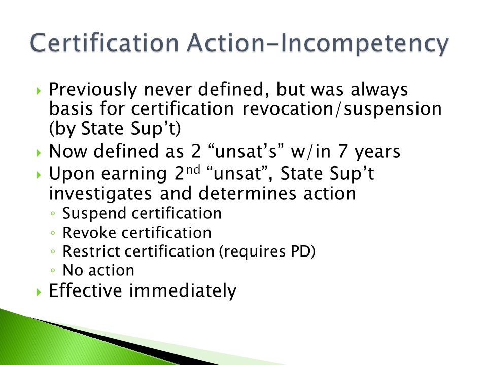  Previously never defined, but was always basis for certification revocation/suspension (by State Sup't)  Now defined as 2 unsat's w/in 7 years  Upon earning 2 nd unsat , State Sup't investigates and determines action ◦ Suspend certification ◦ Revoke certification ◦ Restrict certification (requires PD) ◦ No action  Effective immediately