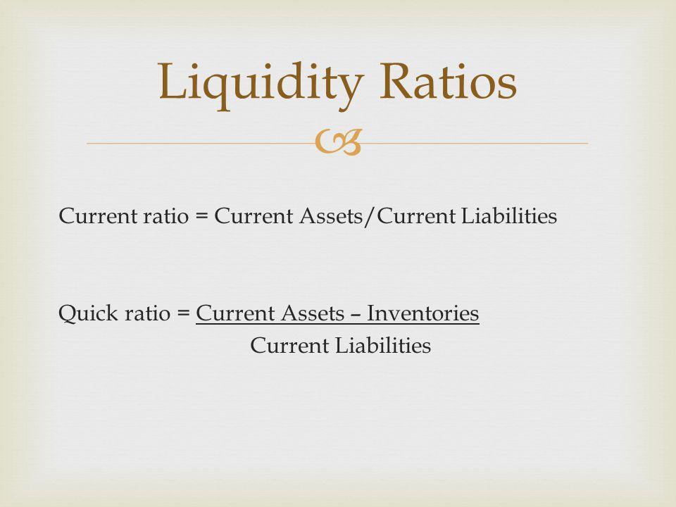  Current ratio = Current Assets/Current Liabilities Quick ratio = Current Assets – Inventories Current Liabilities Liquidity Ratios