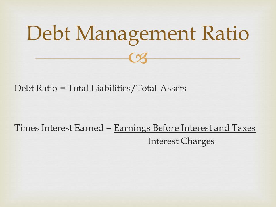  Debt Ratio = Total Liabilities/Total Assets Times Interest Earned = Earnings Before Interest and Taxes Interest Charges Debt Management Ratio