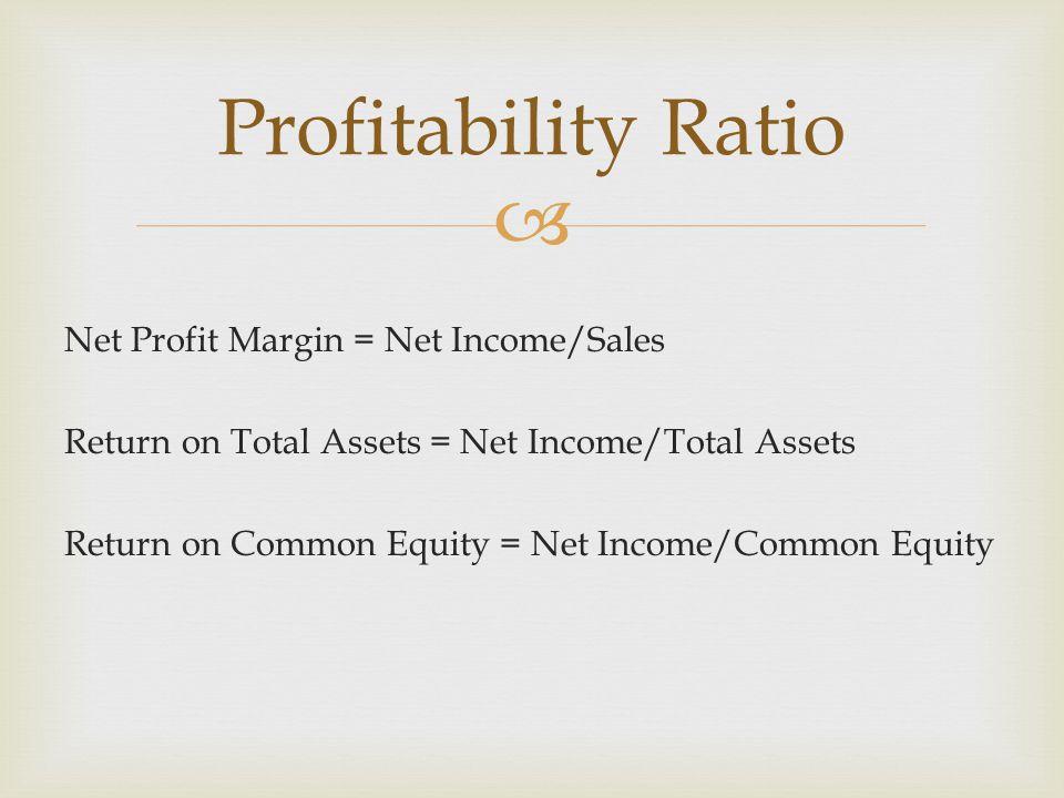  Net Profit Margin = Net Income/Sales Return on Total Assets = Net Income/Total Assets Return on Common Equity = Net Income/Common Equity Profitability Ratio