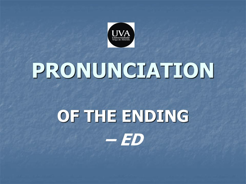 -ED as a Verbal Ending The ending –ed of the past tense and the past participle of verbs is pronounced: The ending –ed of the past tense and the past participle of verbs is pronounced: