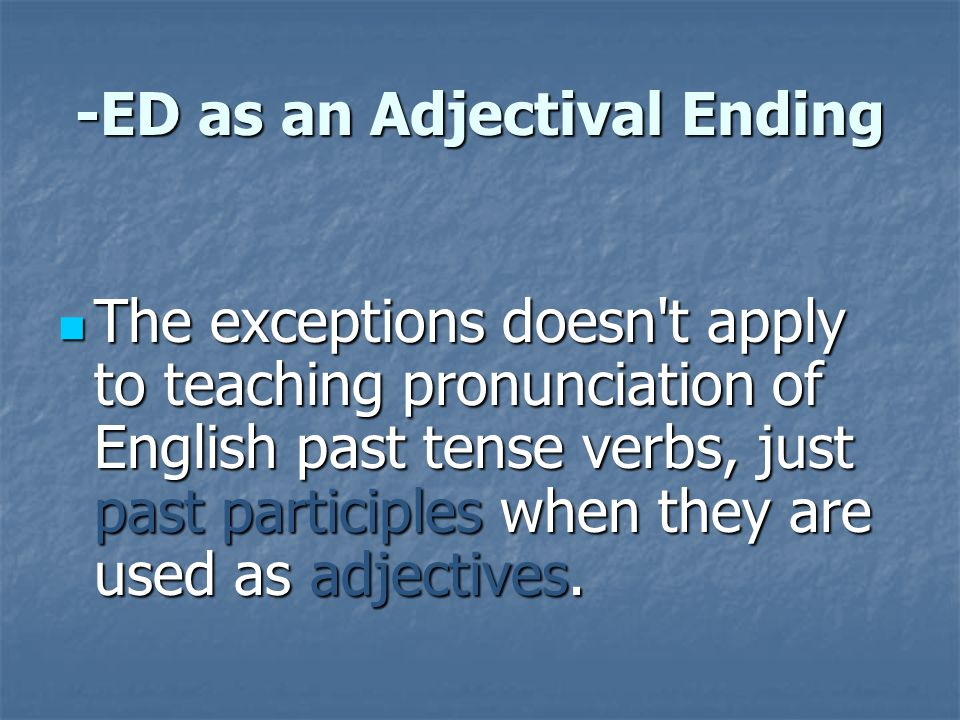 -ED as an Adjectival Ending The exceptions doesn't apply to teaching pronunciation of English past tense verbs, just past participles when they are us