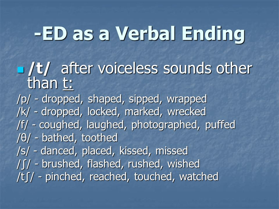 -ED as a Verbal Ending /d/ after voiced sounds other than d: /d/ after voiced sounds other than d: /i: / - keyed, guaranteed /I/ - pitied, envied, worried, carried / ɑ :/ - barred, scarred / ɜ :/ - preferred, referred, /ə/ answered, bothered, gathered /eI/- stayed, delayed, played, weighed